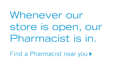 Whenever our store is open, our Pharmacist is in.